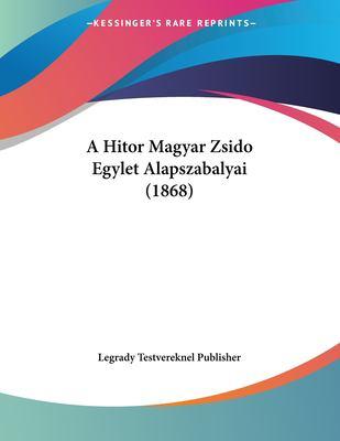 A Hitor Magyar Zsido Egylet Alapszabalyai (1868) 9781161014280