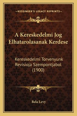 A Kereskedelmi Jog Elhatarolasanak Kerdese: Kereskedelmi Torvenyunk Revisioja Szempontjabol (1900) 9781168055033