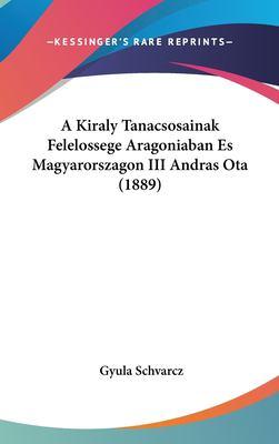 A Kiraly Tanacsosainak Felelossege Aragoniaban Es Magyarorszagon III Andras Ota (1889) 9781162361451