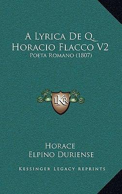 A Lyrica de Q. Horacio Flacco V2 a Lyrica de Q. Horacio Flacco V2: Poeta Romano (1807) Poeta Romano (1807) 9781165293636