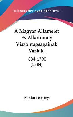 A Magyar Allamelet Es Alkotmany Viszontagsagainak Vazlata: 884-1790 (1884) 9781162444703