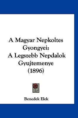 A Magyar Nepkoltes Gyongyei: A Legszebb Nepdalok Gyujtemenye (1896) 9781160610223