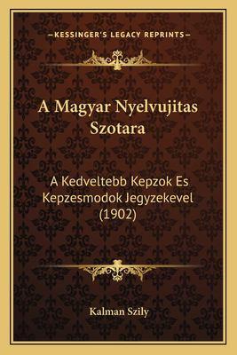 A Magyar Nyelvujitas Szotara: A Kedveltebb Kepzok Es Kepzesmodok Jegyzekevel (1902) 9781167666971
