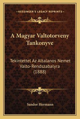 A Magyar Valtotorveny Tankonyve: Tekintettel AZ Altalanos Nemet Valto-Rendszabalyra (1888) 9781167549243