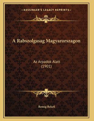 A Rabszolgasag Magyarorszagon: AZ Arpadok Alatt (1901) 9781165251919