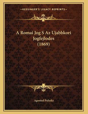 A Romai Jog S AZ Ujabbkori Jogfejlodes (1869) 9781167340468