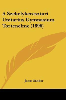 A Szekelykereszturi Unitarius Gymnasium Tortenelme (1896) 9781160279543