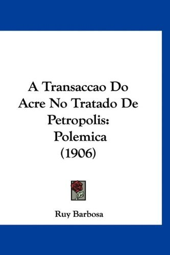 A Transaccao Do Acre No Tratado de Petropolis: Polemica (1906) 9781160470568