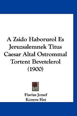 A Zsido Haborurol Es Jeruzsalemnek Titus Caesar Altal Ostrommal Tortent Bevetelerol (1900) 9781161333336