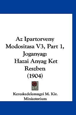 AZ Ipartorveny Modositasa V3, Part 1, Joganyag: Hazai Anyag Ket Reszben (1904) 9781161344851