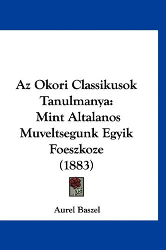 AZ Okori Classikusok Tanulmanya: Mint Altalanos Muveltsegunk Egyik Foeszkoze (1883) 9781160504485