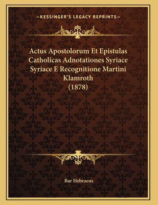 Actus Apostolorum Et Epistulas Catholicas Adnotationes Syriace Syriace E Recognitione Martini Klamroth (1878) 9781167346835
