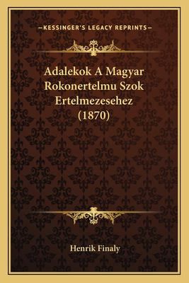 Adalekok a Magyar Rokonertelmu Szok Ertelmezesehez (1870) 9781167374104