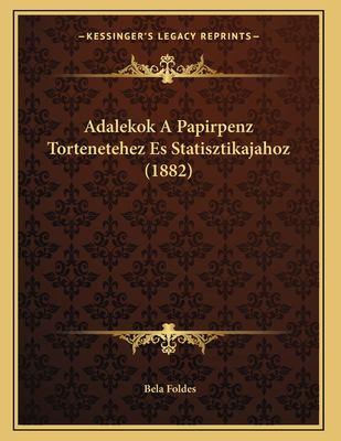 Adalekok a Papirpenz Tortenetehez Es Statisztikajahoz (1882) 9781167350610
