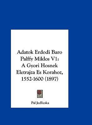 Adatok Erdodi Baro Palffy Miklos V1: A Gyori Hosnek Eletrajza Es Korahoz, 1552-1600 (1897) 9781162473673