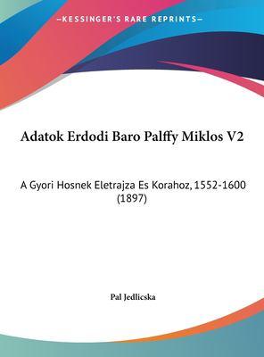 Adatok Erdodi Baro Palffy Miklos V2: A Gyori Hosnek Eletrajza Es Korahoz, 1552-1600 (1897) 9781162464138