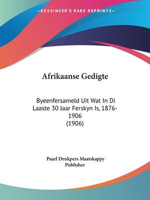 Afrikaanse Gedigte: Byeenfersameld Uit Wat in Di Laaste 30 Jaar Ferskyn Is, 1876-1906 (1906) 9781160772013