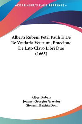Alberti Rubeni Petri Pauli F. de Re Vestiaria Veterum, Praecipue de Lato Clavo Libri Duo (1665) 9781161995060