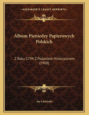 Album Pieniedzy Papierowych Polskich: Z Roku 1794 Z Podaniem Historycznem (1908) 9781166682583