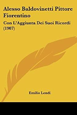 Alesso Baldovinetti Pittore Fiorentino: Con L'Aggiunta Dei Suoi Ricordi (1907) 9781160296977
