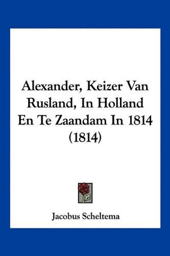 Alexander, Keizer Van Rusland, in Holland En Te Zaandam in 1814 (1814) 9781160038867