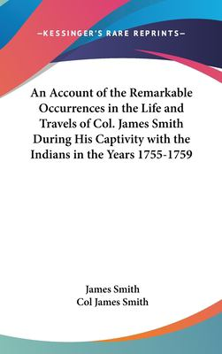 An Account of the Remarkable Occurrences in the Life and Travels of Col. James Smith During His Captivity with the Indians in the Years 1755-1759