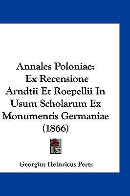 Annales Poloniae: Ex Recensione Arndtii Et Roepellii in Usum Scholarum Ex Monumentis Germaniae (1866) 9781161228113