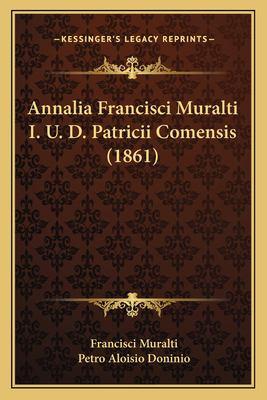 Annalia Francisci Muralti I. U. D. Patricii Comensis (1861) 9781168424808