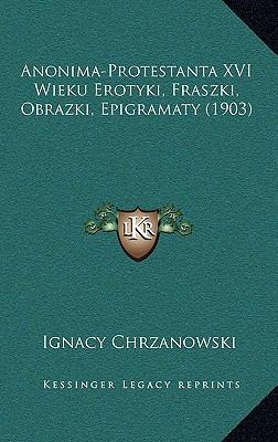 Anonima-Protestanta XVI Wieku Erotyki, Fraszki, Obrazki, Epigramaty (1903) 9781166504502