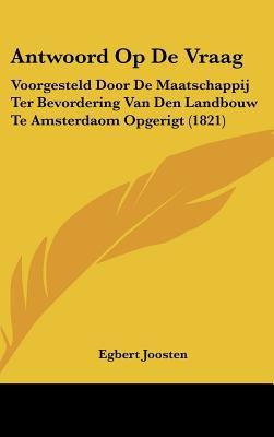 Antwoord Op de Vraag: Voorgesteld Door de Maatschappij Ter Bevordering Van Den Landbouw Te Amsterdaom Opgerigt (1821) 9781161862287