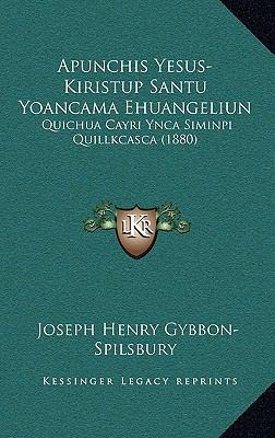 Apunchis Yesus-Kiristup Santu Yoancama Ehuangeliun: Quichua Cayri Ynca Siminpi Quillkcasca (1880)