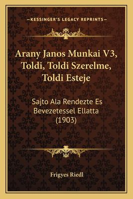 Arany Janos Munkai V3, Toldi, Toldi Szerelme, Toldi Esteje: Sajto ALA Rendezte Es Bevezetessel Ellatta (1903) 9781168129659