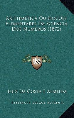 Arithmetica Ou Nocoes Elementares Da Sciencia DOS Numeros (1872) 9781168200945
