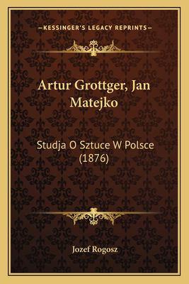 Artur Grottger, Jan Matejko: Studja O Sztuce W Polsce (1876) 9781166451677