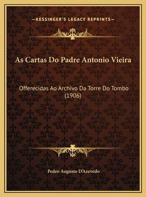 As Cartas Do Padre Antonio Vieira: Offerecidas Ao Archivo Da Torre Do Tombo (1906) 9781169397378