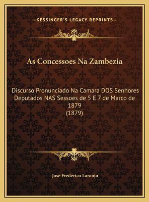 As Concessoes Na Zambezia: Discurso Pronunciado Na Camara DOS Senhores Deputados NAS Sessoes de 5 E 7 de Marco de 1879 (1879) 9781169525788