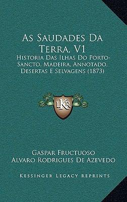 As Saudades Da Terra, V1: Historia Das Ilhas Do Porto-Sancto, Madeira, Annotado, Desertas E Selvagens (1873) 9781167991905