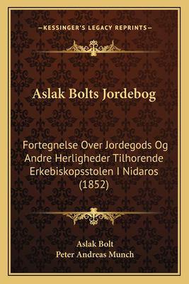 Aslak Bolts Jordebog: Fortegnelse Over Jordegods Og Andre Herligheder Tilhorende Erkebiskopsstolen I Nidaros (1852) 9781168057402