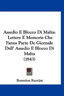 Assedio E Blocco Di Malta: Lettere E Memorie Che Fanus Parte de Giornale Dell' Assedio E Blocco Di Malta (1843) 9781161306880