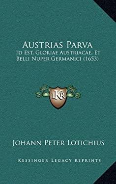 Austrias Parva: Id Est, Gloriae Austriacae, Et Belli Nuper Germanici (1653) 9781166658847