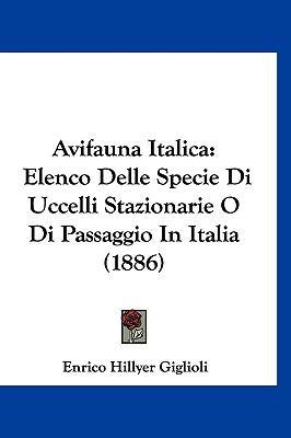 Avifauna Italica: Elenco Delle Specie Di Uccelli Stazionarie O Di Passaggio in Italia (1886) 9781161345049