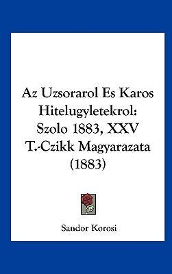 AZ Uzsorarol Es Karos Hitelugyletekrol: Szolo 1883, XXV T.-Czikk Magyarazata (1883) 9781162376127