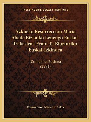 Azkueko Resurreccion Maria Abade Bizkaiko Lenengo Euskal-Irakasleak Eratu Ta Biurturiko Euskal-Izkindea: Gramatica Euskara (1891) 9781168462213