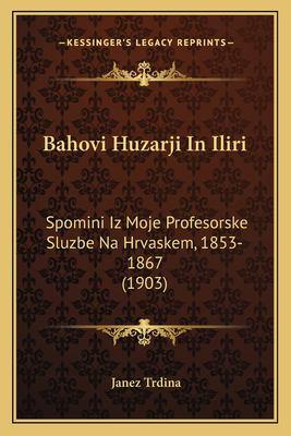 Bahovi Huzarji in Iliri: Spomini Iz Moje Profesorske Sluzbe Na Hrvaskem, 1853-1867 (1903) 9781167614002