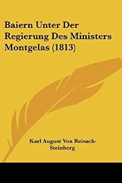 Baiern Unter Der Regierung Des Ministers Montgelas (1813) 9781160043830