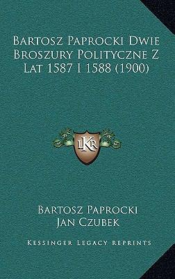 Bartosz Paprocki Dwie Broszury Polityczne Z Lat 1587 I 1588 (1900) 9781165352234