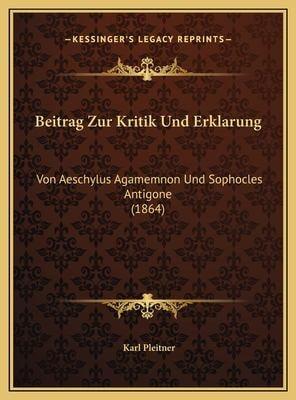 Beitrag Zur Kritik Und Erklarung Beitrag Zur Kritik Und Erklarung: Von Aeschylus Agamemnon Und Sophocles Antigone (1864) Von Aeschylus Agamemnon Und S 9781169540132
