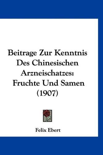 Beitrage Zur Kenntnis Des Chinesischen Arzneischatzes: Fruchte Und Samen (1907) 9781160474757
