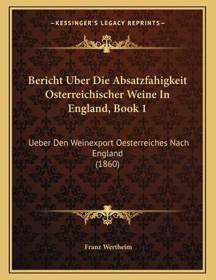 Bericht Uber Die Absatzfahigkeit Osterreichischer Weine in England, Book 1: Ueber Den Weinexport Oesterreiches Nach England (1860) 9781167326059