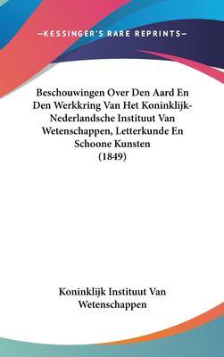 Beschouwingen Over Den Aard En Den Werkkring Van Het Koninklijk-Nederlandsche Instituut Van Wetenschappen, Letterkunde En Schoone Kunsten (1849) 9781162390567